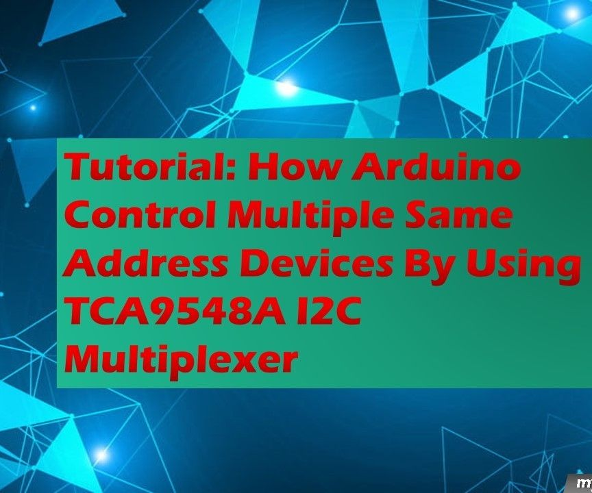 Tutorial: How Arduino Control Multiple Same Address Devices by Using TCA9548A I2C Multiplexer