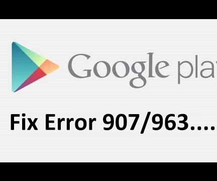 Fix google play store error 907/963!!