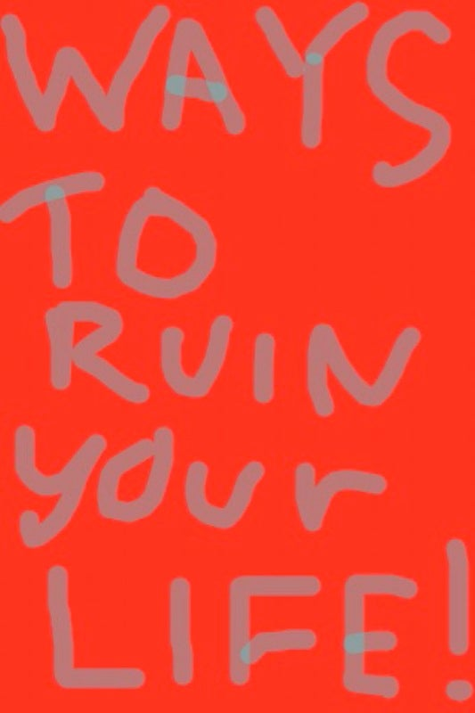 Ways to Ruin Your Life (or Make It Suck Really Bad)