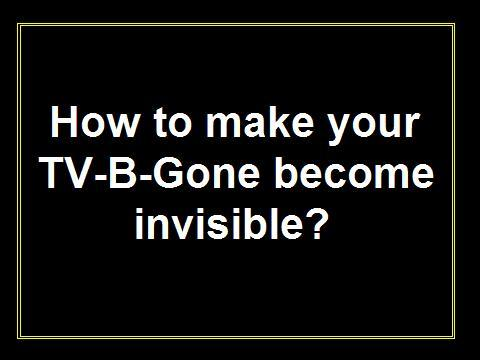 How to make your TV-B-Gone become invisible...