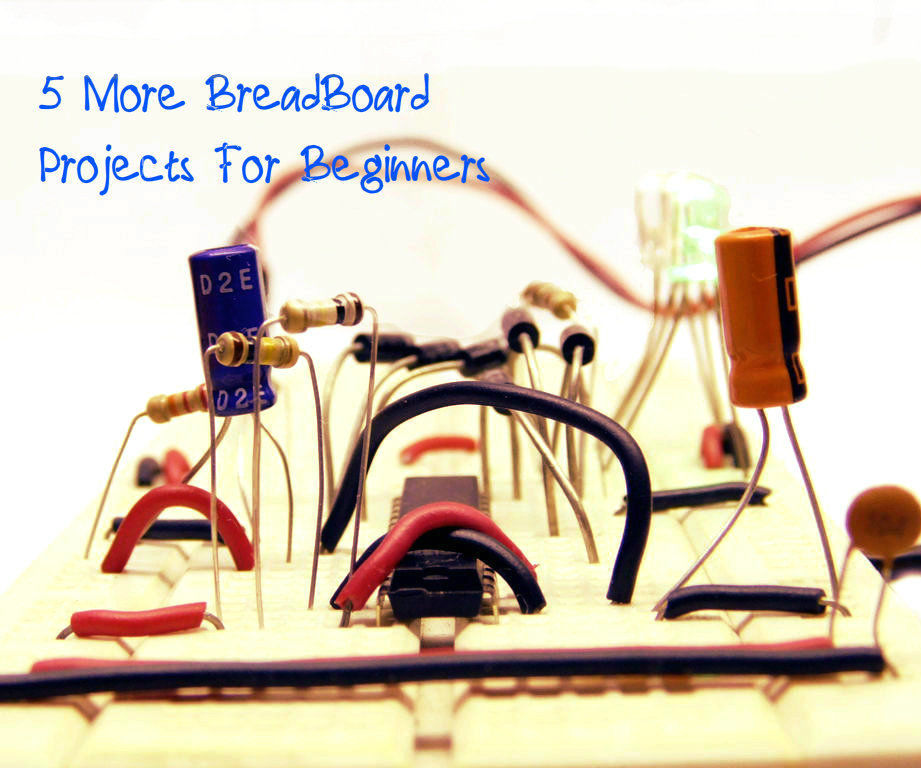 Let's Make! 5 More BreadBoard Projects For Beginners