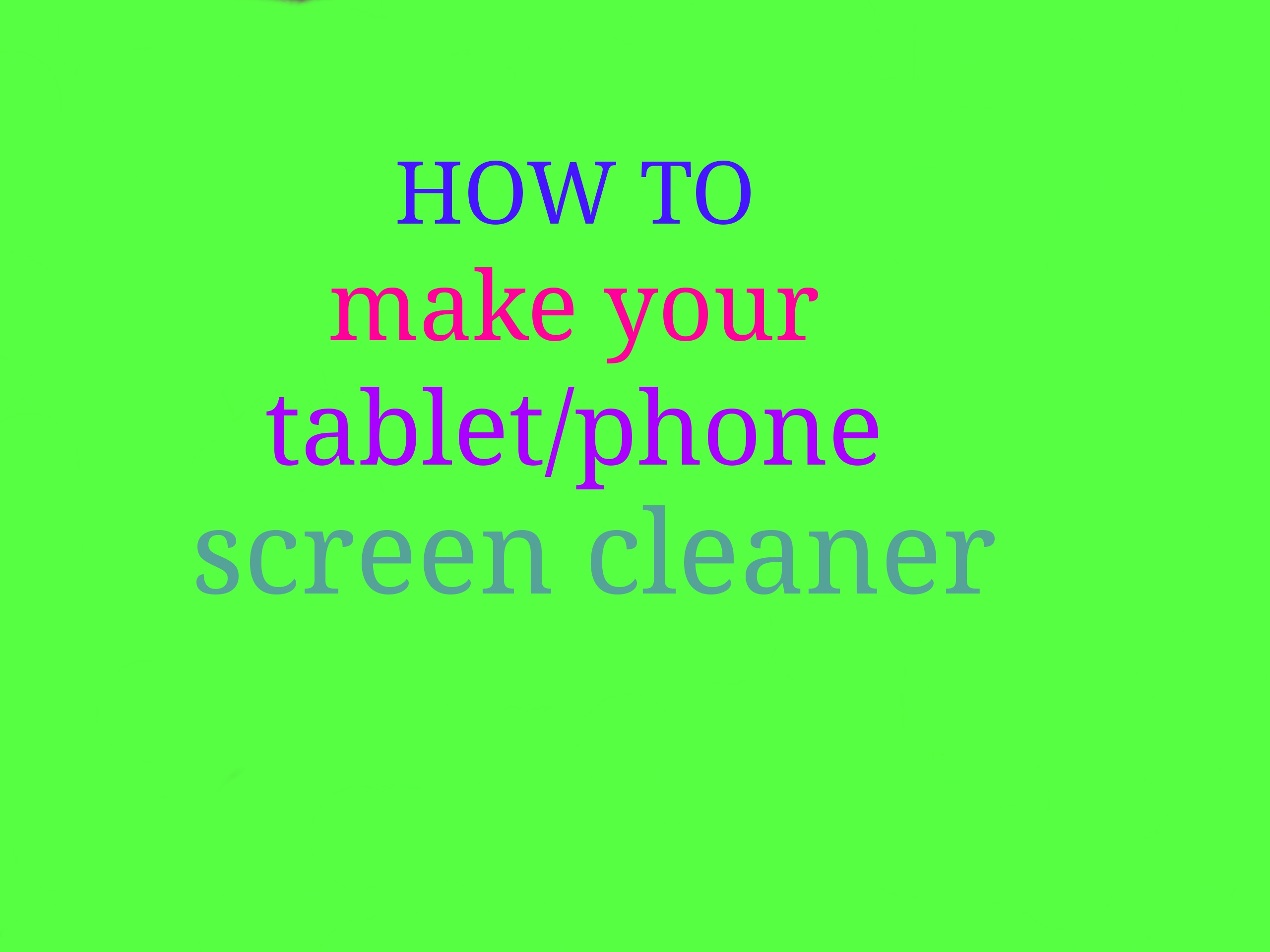 how to make your tablet/phone screen cleaner