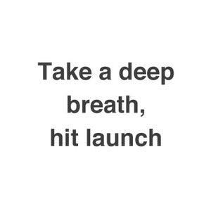 Take a Deep Breath, Hit Launch
