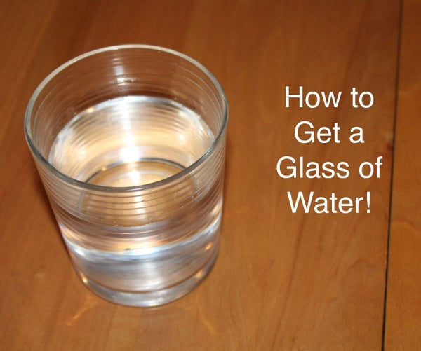 How to Get a Glass of Water!
