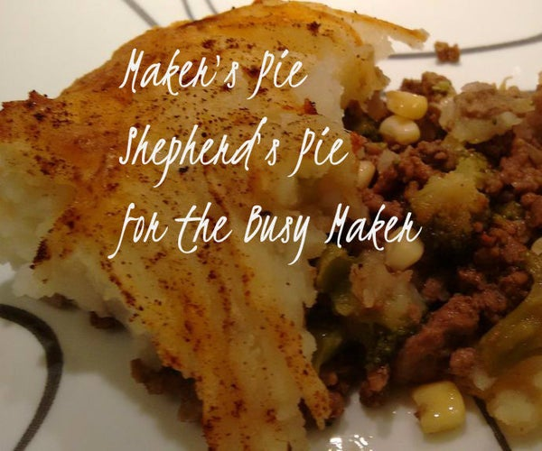 Makers Pie: Shepherd's Pie for the Busy Maker