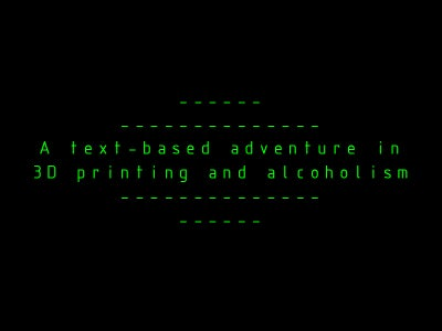 A Text-based Adventure in 3D Printing and Alcoholism