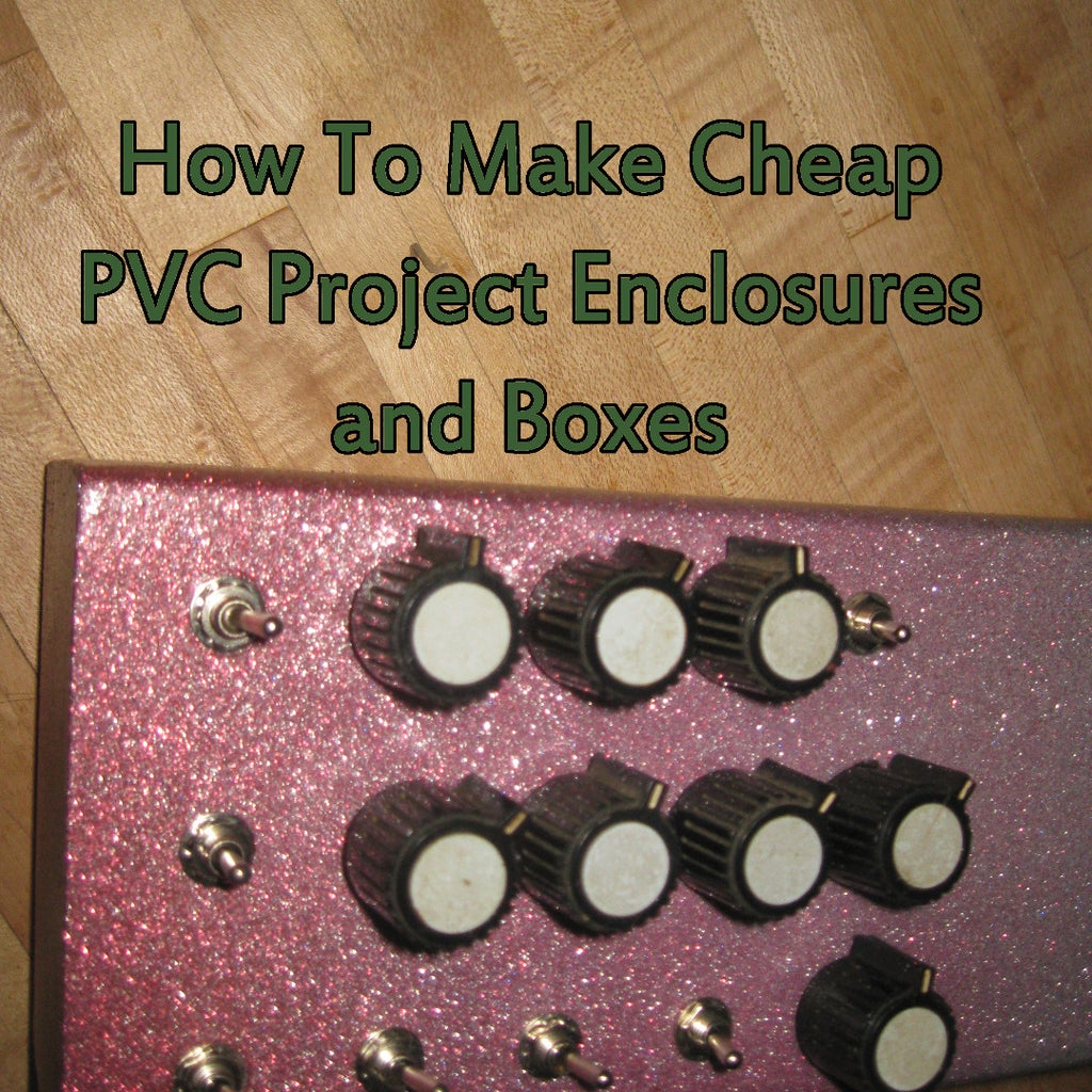 How to Make Cheap PVC Project Enclosures and Boxes