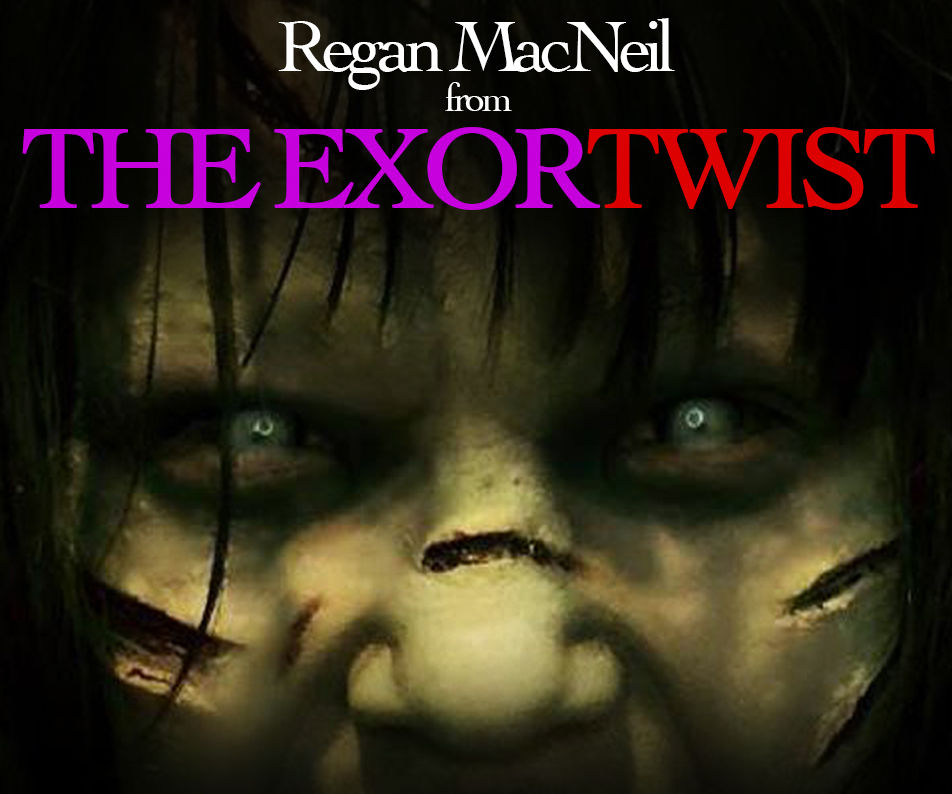 Regan from The Exorcist... or is that ExorTWIST?