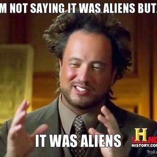 im-not-saying-it-was-aliens-but-it-was-aliens.jpg