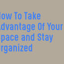 How To Take Advantage of Your Space And Stay Organized