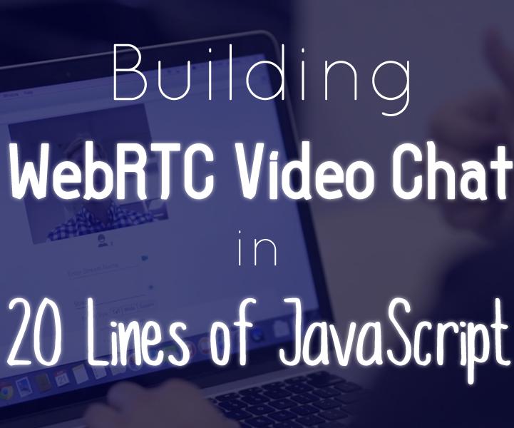 WebRTC Video Chat in 20 Lines of JavaScript