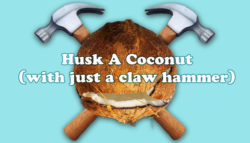 How to Peel a Coconut (with only a claw hammer)