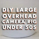 DIY Large Overhead Camera Rig Under 50$