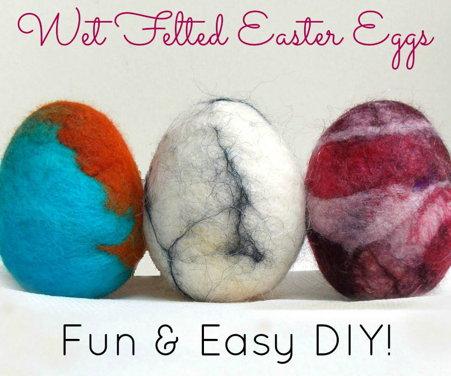 How to Make Unique Wet Felted Easter Eggs