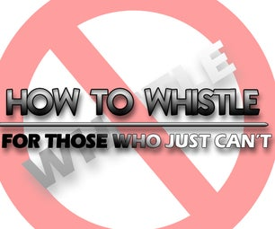 How to Whistle for those who CAN NOT Whistle