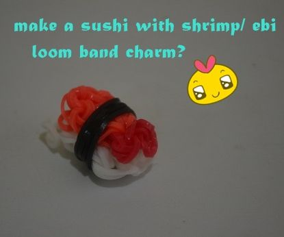 how to make a sushi w/ shrimp/ebi loom band charm?