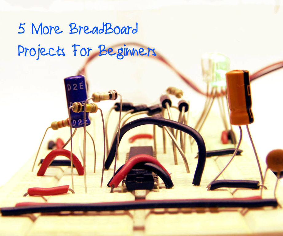 Let's Make! 5 More BreadBoard Projects For Begginers (Vol. 2)