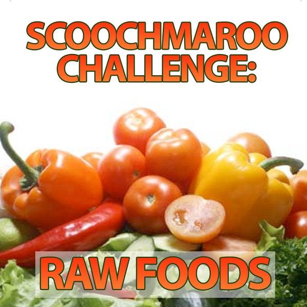 Scoochmaroo Challenge: Raw Foods