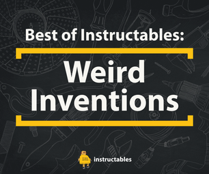 Best of Instructables: Weird Inventions