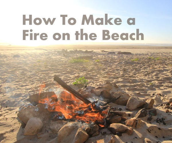 How to Make a Fire on the Beach