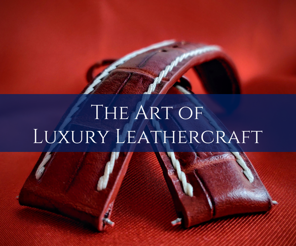 The Art of Luxury Leathercraft: Handcrafting a Leather Watch Strap